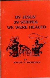 BY JESUS' 39 STRIPES WE WERE HEALED
