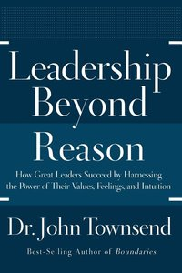 Leadership Beyond Reason: How Great Leaders Succeed by Harnessing the Power of Their Values, Feelings, and Intuition