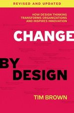 CHANGE BY DESIGN: HOW DESIGNING TRANSFORMS ORGANIZATIONS AND INSPIRES INNOVATION