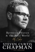 BETWEEN HEAVEN & THE REAL WORLD- MY STORY: STEVEN CURTIS CHAPMAN