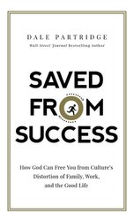 SAVED FROM SUCCESS: HOW GOD CAN FREE YOU FROM CULTURE'S DISTORTION OF FAMILY, WORK AND THE GOOD LIFE